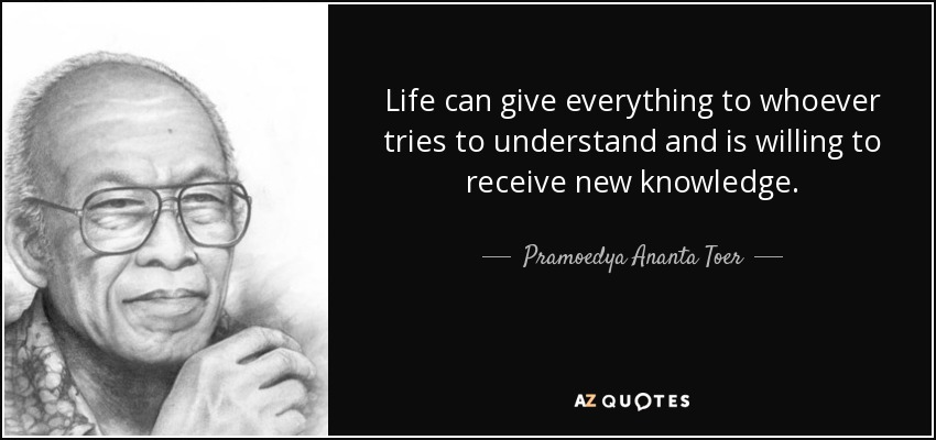 Life can give everything to whoever tries to understand and is willing to receive new knowledge. - Pramoedya Ananta Toer