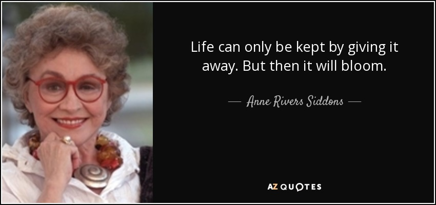 Life can only be kept by giving it away. But then it will bloom. - Anne Rivers Siddons
