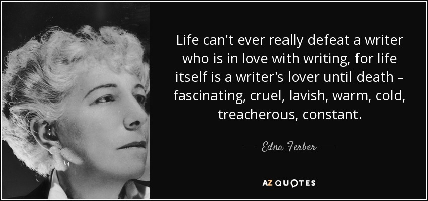 Life can't ever really defeat a writer who is in love with writing, for life itself is a writer's lover until death – fascinating, cruel, lavish, warm, cold, treacherous, constant. - Edna Ferber