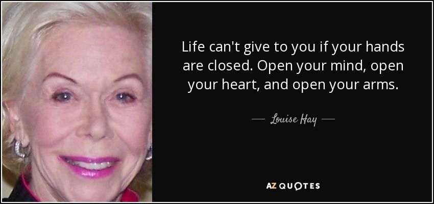 Life can't give to you if your hands are closed. Open your mind, open your heart, and open your arms. - Louise Hay