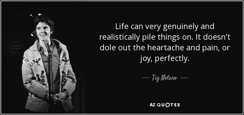 Life can very genuinely and realistically pile things on. It doesn't dole out the heartache and pain, or joy, perfectly. - Tig Notaro