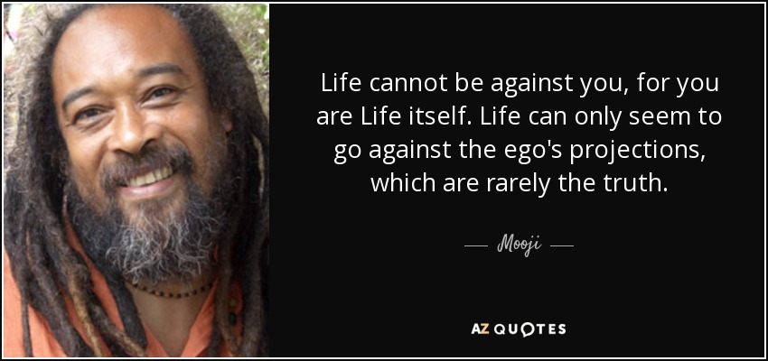 Life cannot be against you, for you are Life itself. Life can only seem to go against the ego's projections, which are rarely the truth. - Mooji