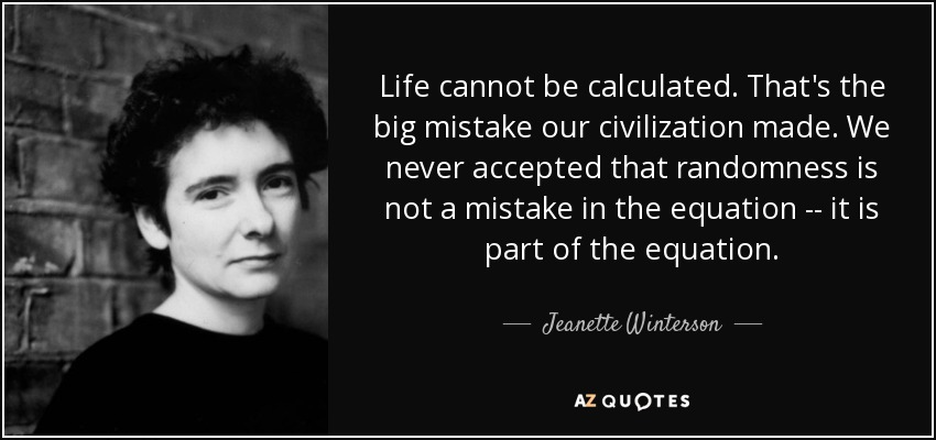 Life cannot be calculated. That's the big mistake our civilization made. We never accepted that randomness is not a mistake in the equation -- it is part of the equation. - Jeanette Winterson
