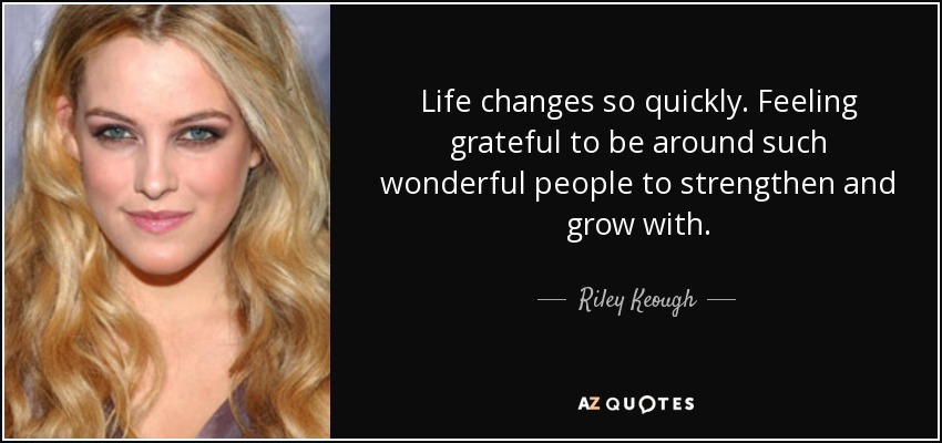 Life changes so quickly. Feeling grateful to be around such wonderful people to strengthen and grow with. - Riley Keough