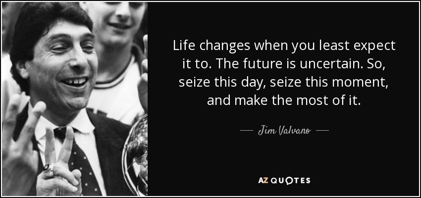 Life changes when you least expect it to. The future is uncertain. So, seize this day, seize this moment, and make the most of it. - Jim Valvano
