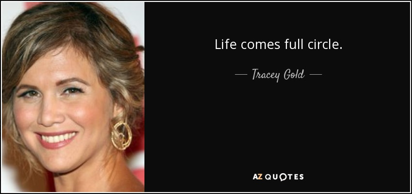 Come Full Circle Quotes: Tracey Gold Quote: Life Comes Full Circle