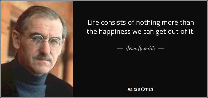 Life consists of nothing more than the happiness we can get out of it. - Jean Anouilh