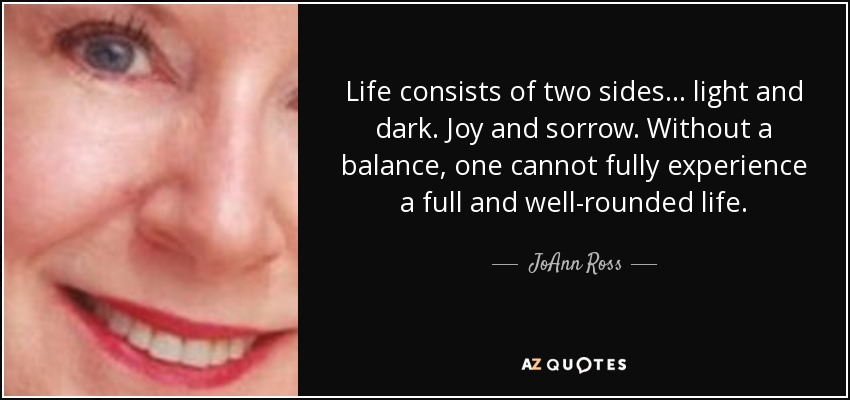 Life consists of two sides ... light and dark. Joy and sorrow. Without a balance, one cannot fully experience a full and well-rounded life. - JoAnn Ross