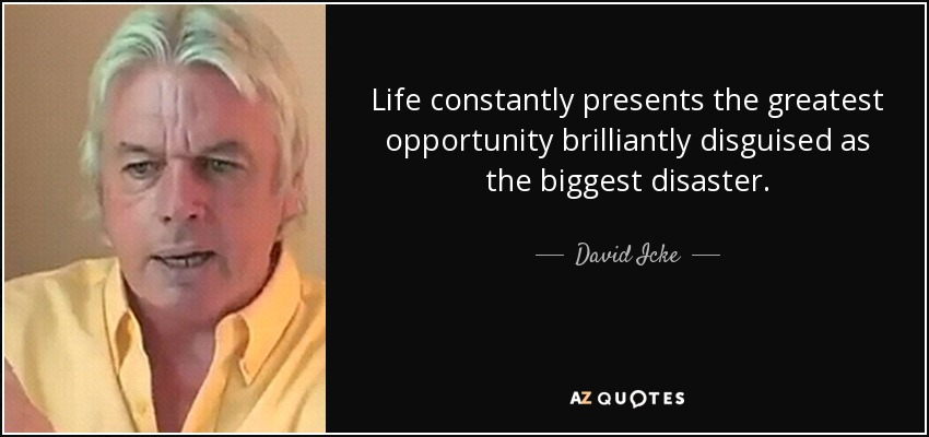 Life constantly presents the greatest opportunity brilliantly disguised as the biggest disaster. - David Icke