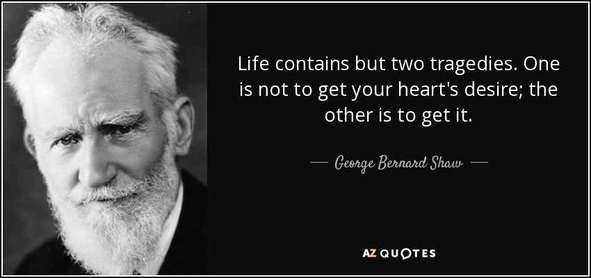 Life contains but two tragedies. One is not to get your heart's desire; the other is to get it. - George Bernard Shaw