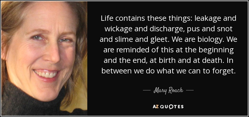 Life contains these things: leakage and wickage and discharge, pus and snot and slime and gleet. We are biology. We are reminded of this at the beginning and the end, at birth and at death. In between we do what we can to forget. - Mary Roach