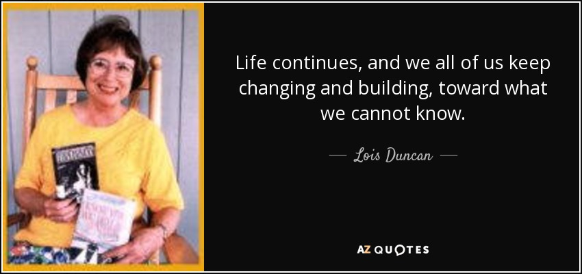 Life continues, and we all of us keep changing and building, toward what we cannot know. - Lois Duncan