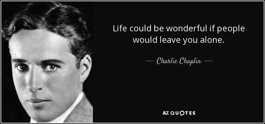 Life could be wonderful if people would leave you alone. - Charlie Chaplin