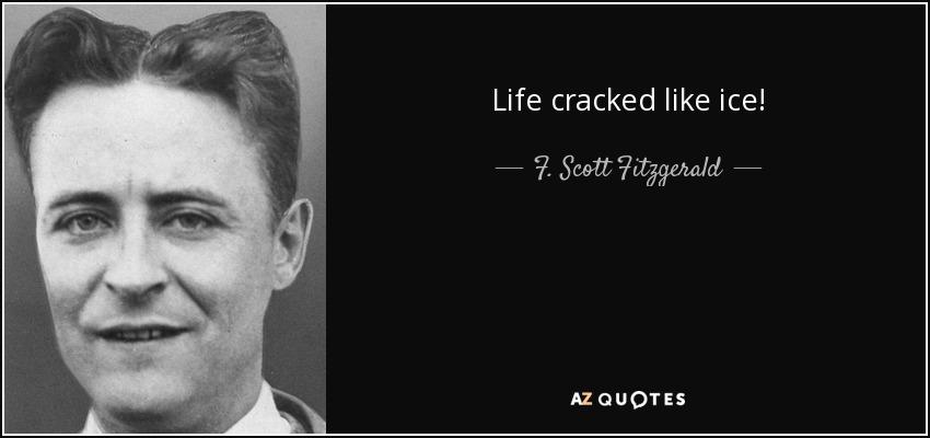Life cracked like ice! - F. Scott Fitzgerald