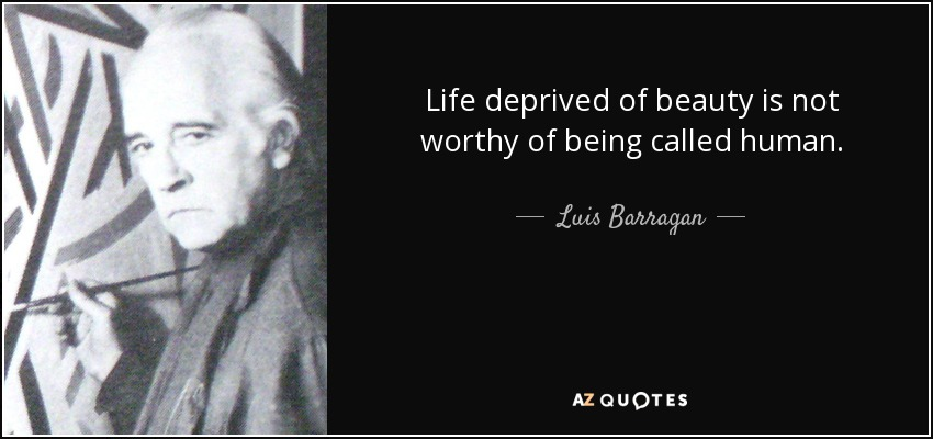 Life deprived of beauty is not worthy of being called human. - Luis Barragan