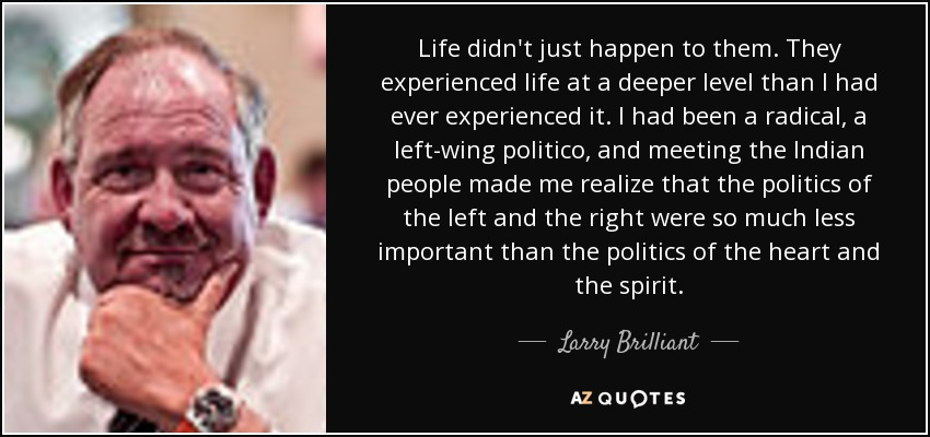 Life didn't just happen to them. They experienced life at a deeper level than I had ever experienced it. I had been a radical, a left-wing politico, and meeting the Indian people made me realize that the politics of the left and the right were so much less important than the politics of the heart and the spirit. - Larry Brilliant