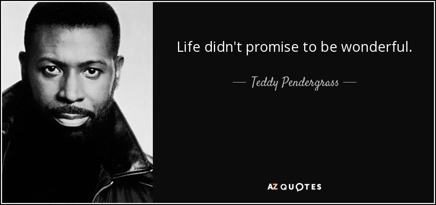 Life didn't promise to be wonderful. - Teddy Pendergrass