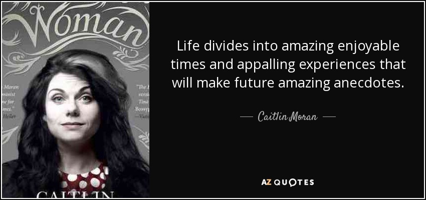 Life divides into amazing enjoyable times and appalling experiences that will make future amazing anecdotes. - Caitlin Moran