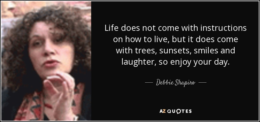 Life does not come with instructions on how to live, but it does come with trees, sunsets, smiles and laughter, so enjoy your day. - Debbie Shapiro