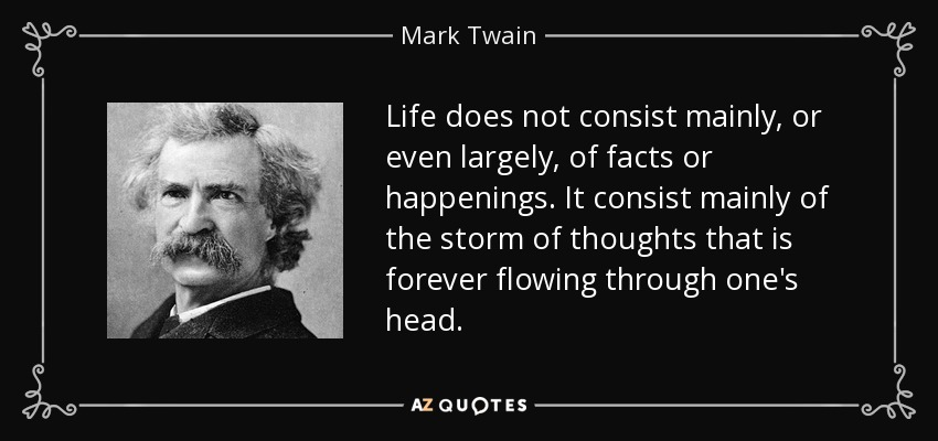 Life does not consist mainly, or even largely, of facts or happenings. It consist mainly of the storm of thoughts that is forever flowing through one's head. - Mark Twain