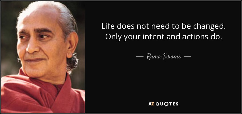 Life does not need to be changed. Only your intent and actions do. - Rama Swami