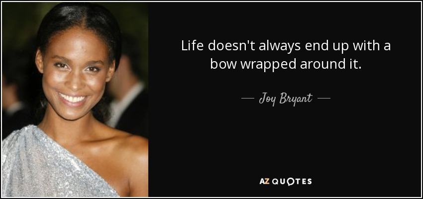 Life doesn't always end up with a bow wrapped around it. - Joy Bryant