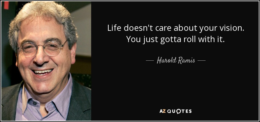 Life doesn't care about your vision. You just gotta roll with it. - Harold Ramis