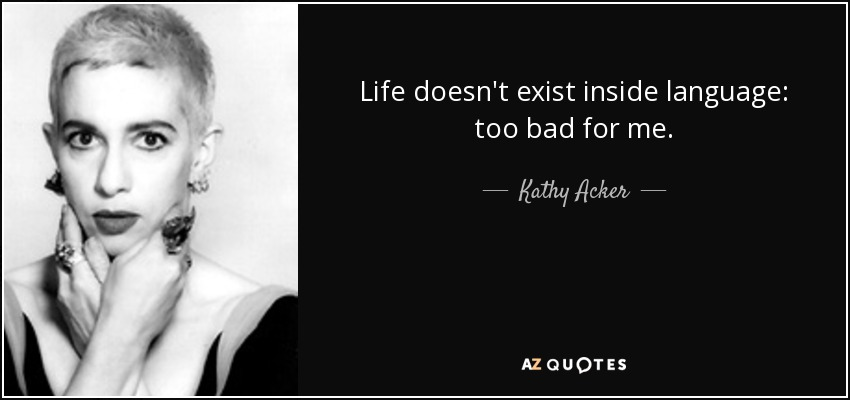 Life doesn't exist inside language: too bad for me. - Kathy Acker
