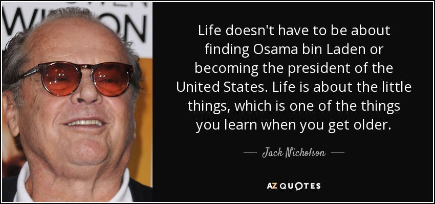 Life doesn't have to be about finding Osama bin Laden or becoming the president of the United States. Life is about the little things, which is one of the things you learn when you get older. - Jack Nicholson