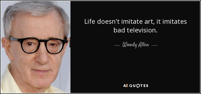 Life doesn't imitate art, it imitates bad television. - Woody Allen