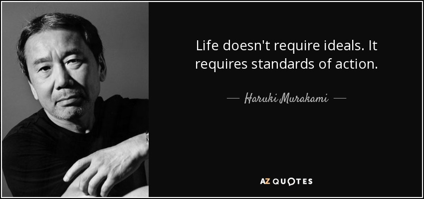 Life doesn't require ideals. It requires standards of action. - Haruki Murakami