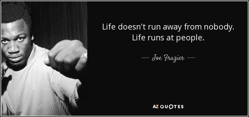 Life doesn't run away from nobody. Life runs at people. - Joe Frazier