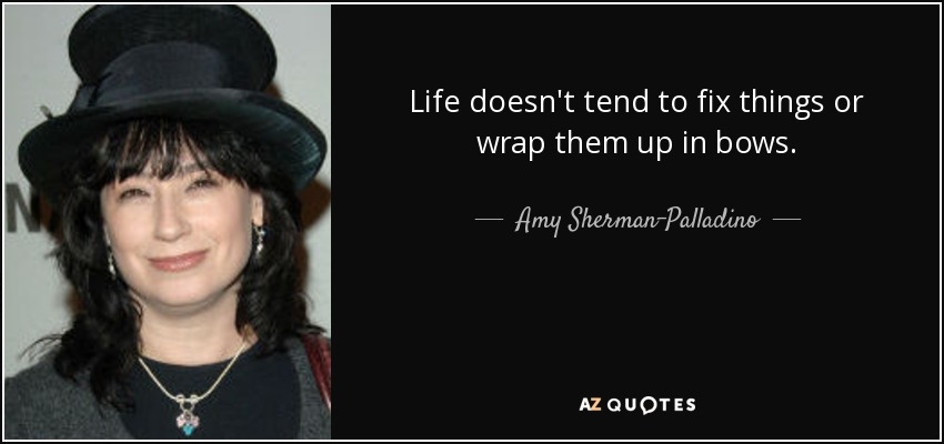Life doesn't tend to fix things or wrap them up in bows. - Amy Sherman-Palladino