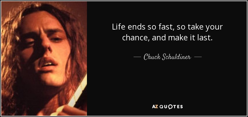 Life ends so fast, so take your chance, and make it last. - Chuck Schuldiner