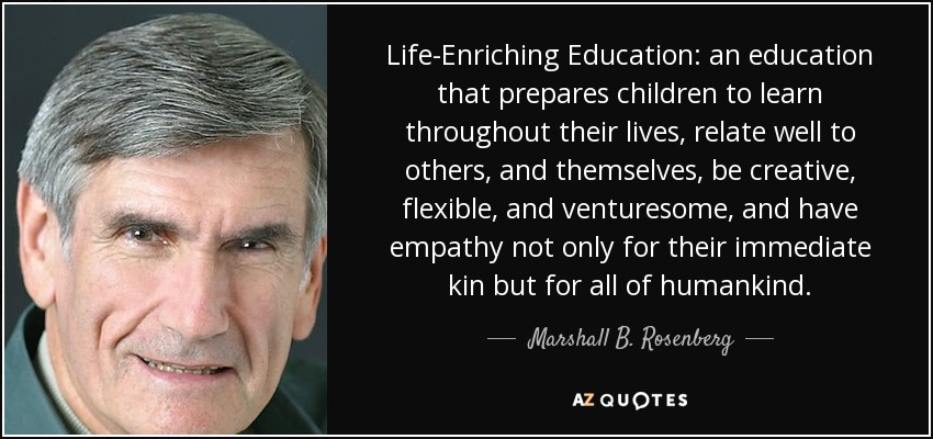 Life-Enriching Education: an education that prepares children to learn throughout their lives, relate well to others, and themselves, be creative, flexible, and venturesome, and have empathy not only for their immediate kin but for all of humankind. - Marshall B. Rosenberg