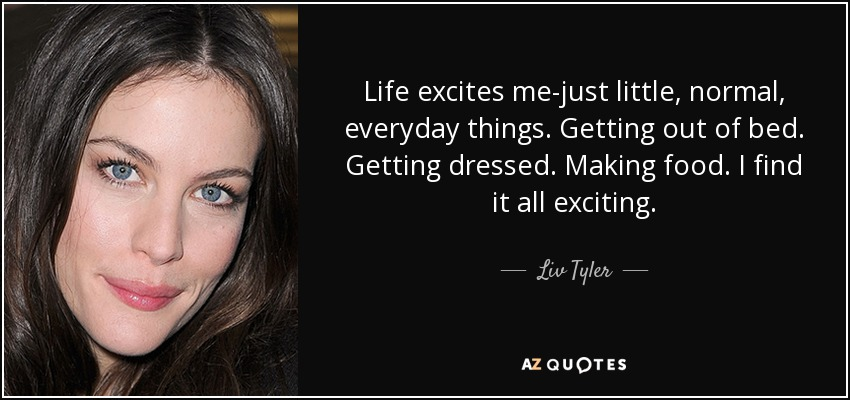 Life excites me-just little, normal, everyday things. Getting out of bed. Getting dressed. Making food. I find it all exciting. - Liv Tyler