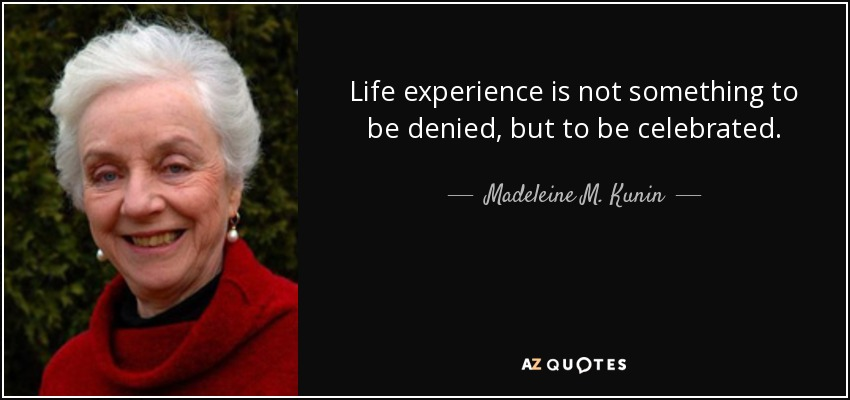 Life experience is not something to be denied, but to be celebrated. - Madeleine M. Kunin