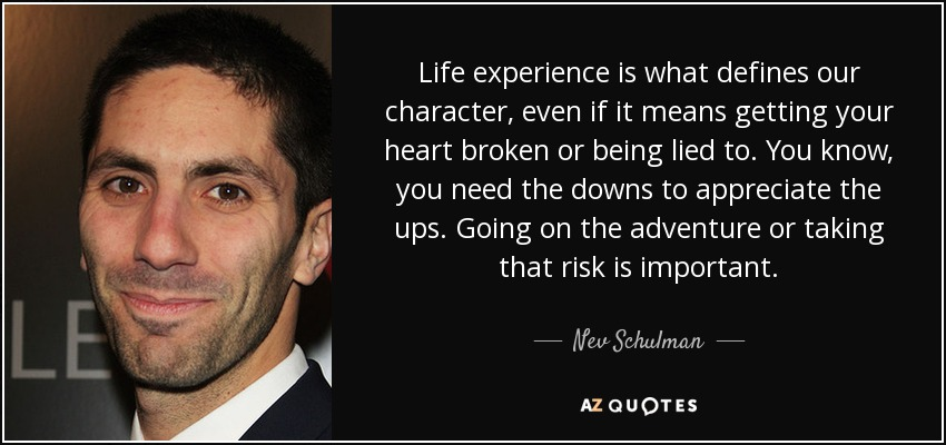Life experience is what defines our character, even if it means getting your heart broken or being lied to. You know, you need the downs to appreciate the ups. Going on the adventure or taking that risk is important. - Nev Schulman