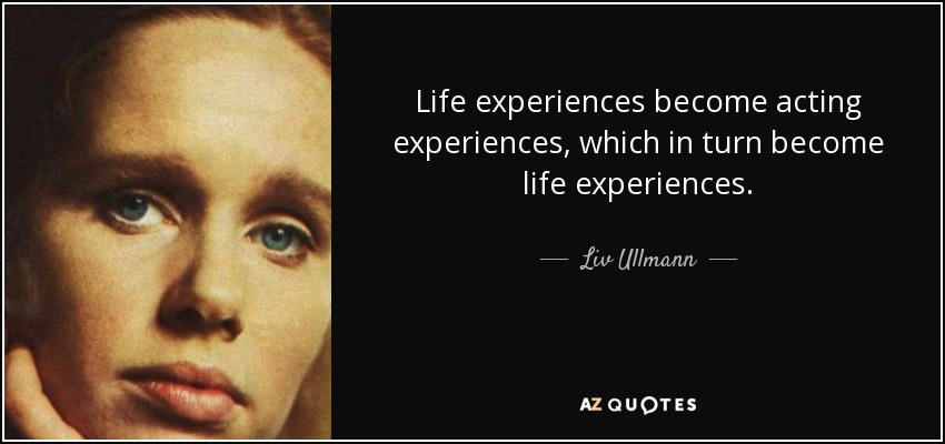 Life experiences become acting experiences, which in turn become life experiences. - Liv Ullmann