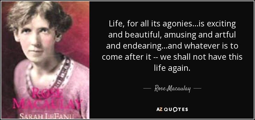 Life, for all its agonies...is exciting and beautiful, amusing and artful and endearing...and whatever is to come after it -- we shall not have this life again. - Rose Macaulay