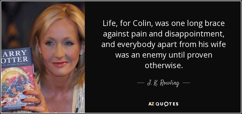 Life, for Colin, was one long brace against pain and disappointment, and everybody apart from his wife was an enemy until proven otherwise. - J. K. Rowling