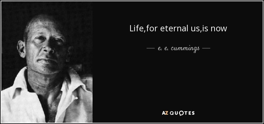 Life ,for eternal us,is now - e. e. cummings