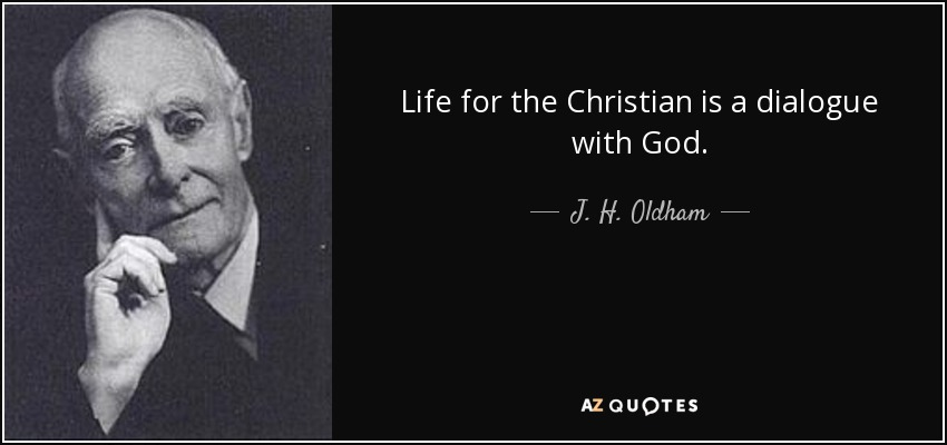 Life for the Christian is a dialogue with God. - J. H. Oldham