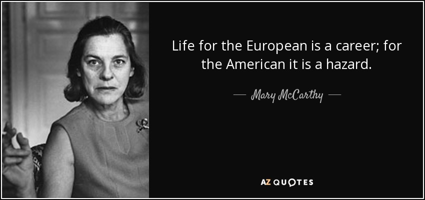 Life for the European is a career; for the American it is a hazard. - Mary McCarthy