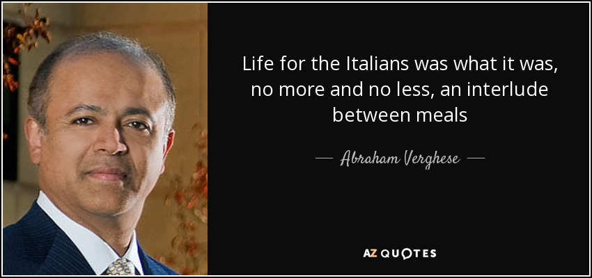 Life for the Italians was what it was, no more and no less, an interlude between meals - Abraham Verghese