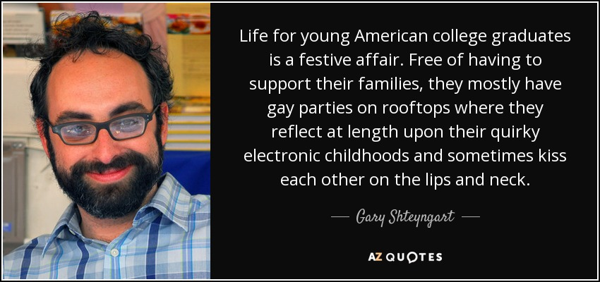 Life for young American college graduates is a festive affair. Free of having to support their families, they mostly have gay parties on rooftops where they reflect at length upon their quirky electronic childhoods and sometimes kiss each other on the lips and neck. - Gary Shteyngart