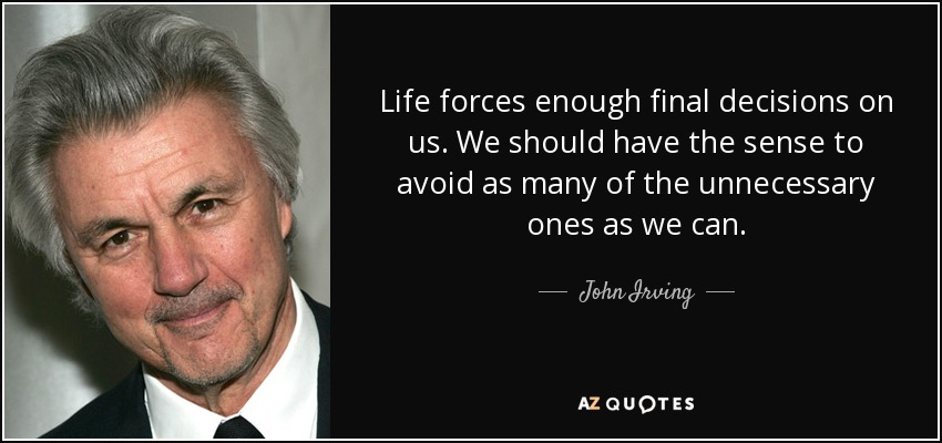 Life forces enough final decisions on us. We should have the sense to avoid as many of the unnecessary ones as we can. - John Irving