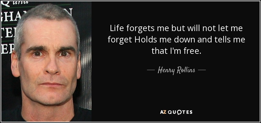 Life forgets me but will not let me forget Holds me down and tells me that I'm free. - Henry Rollins