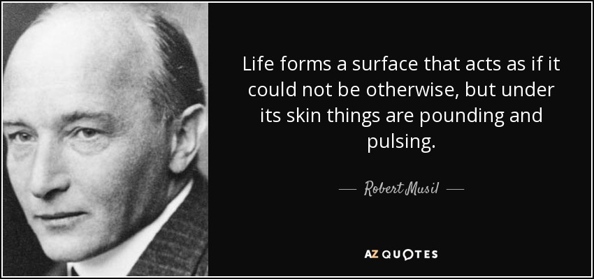 Life forms a surface that acts as if it could not be otherwise, but under its skin things are pounding and pulsing. - Robert Musil