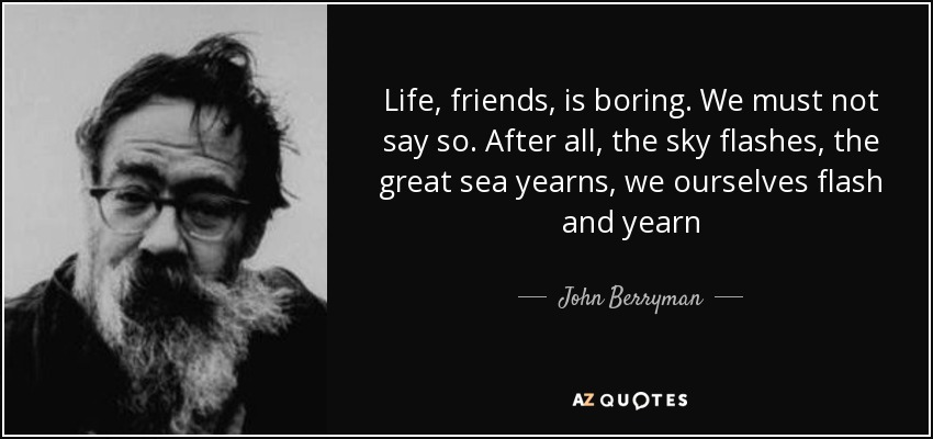 Life, friends, is boring. We must not say so. After all, the sky flashes, the great sea yearns, we ourselves flash and yearn - John Berryman